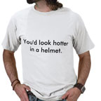 You'd look hotter in a helmet Tshirt